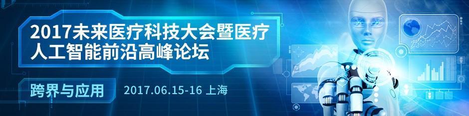 """017未来医疗科技大会暨人工智能前沿高峰论坛(2017年6月15-16)"""""""