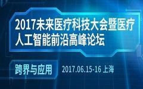2017未来医疗科技大会暨人工智能前沿高峰论坛(2017年6月15-16)
